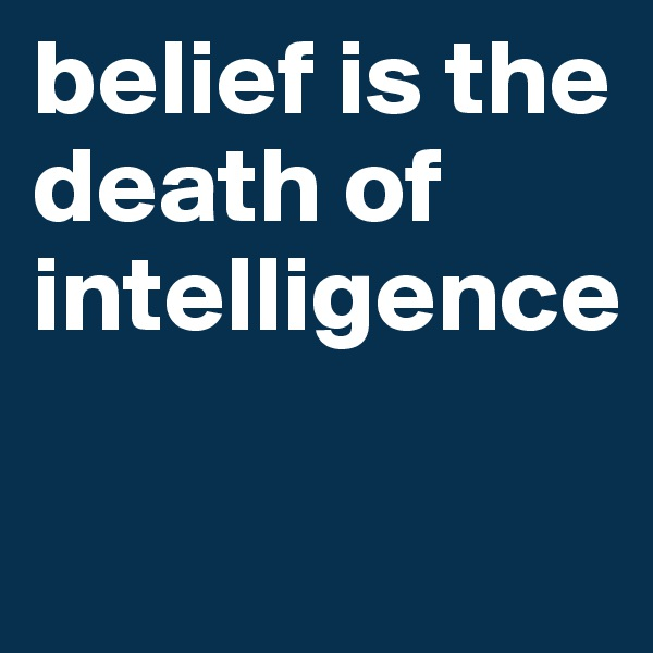 belief is the death of intelligence