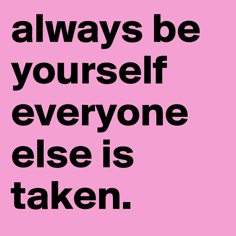 always be yourself everyone else is taken.