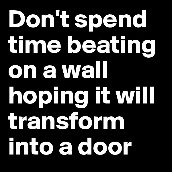 Don't spend time beating on a wall hoping it will transform into a door