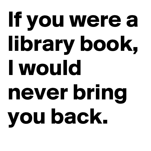 If you were a library book, I would never bring you back.