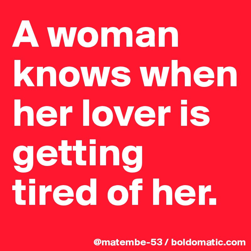 A woman knows when her lover is getting tired of her.