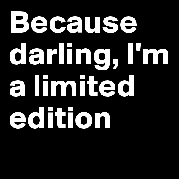 Because darling, I'm a limited edition