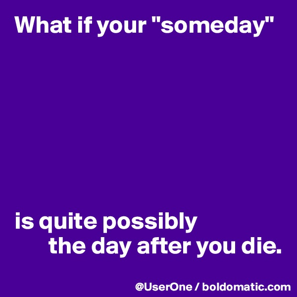 """What if your """"someday""""         is quite possibly        the day after you die."""