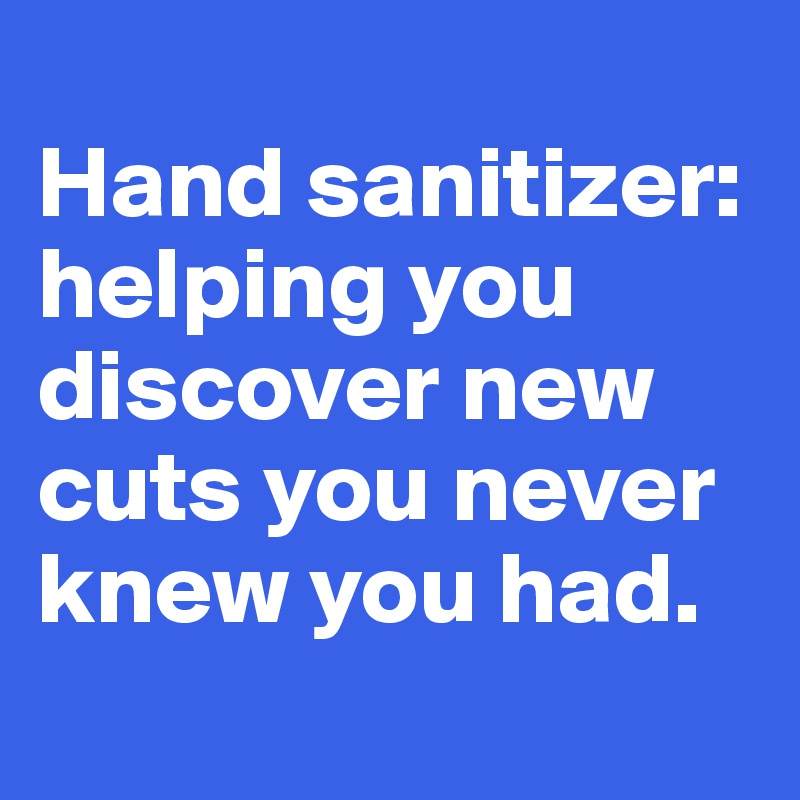 Hand sanitizer: helping you discover new cuts you never knew you had.