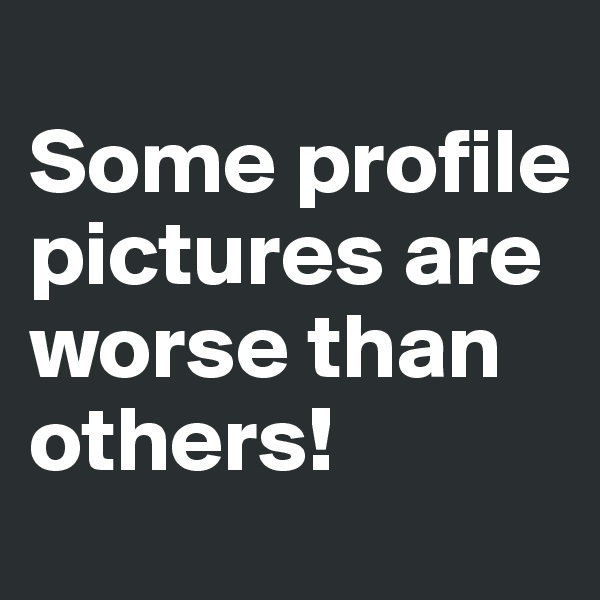 Some profile pictures are worse than others!