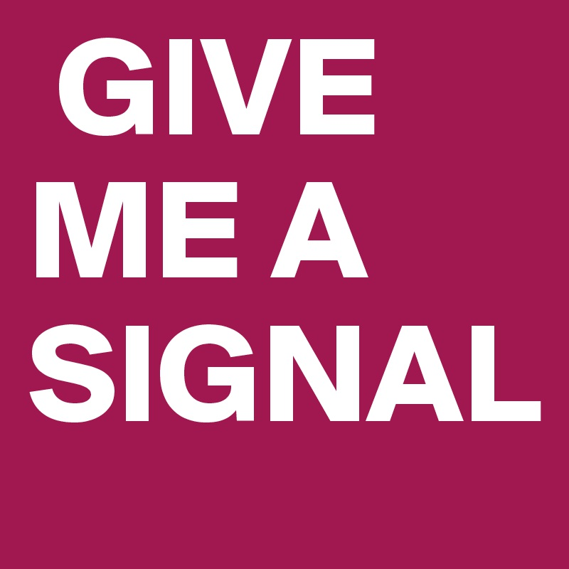 GIVE ME A SIGNAL