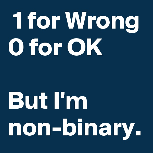 1 for Wrong 0 for OK  But I'm non-binary.