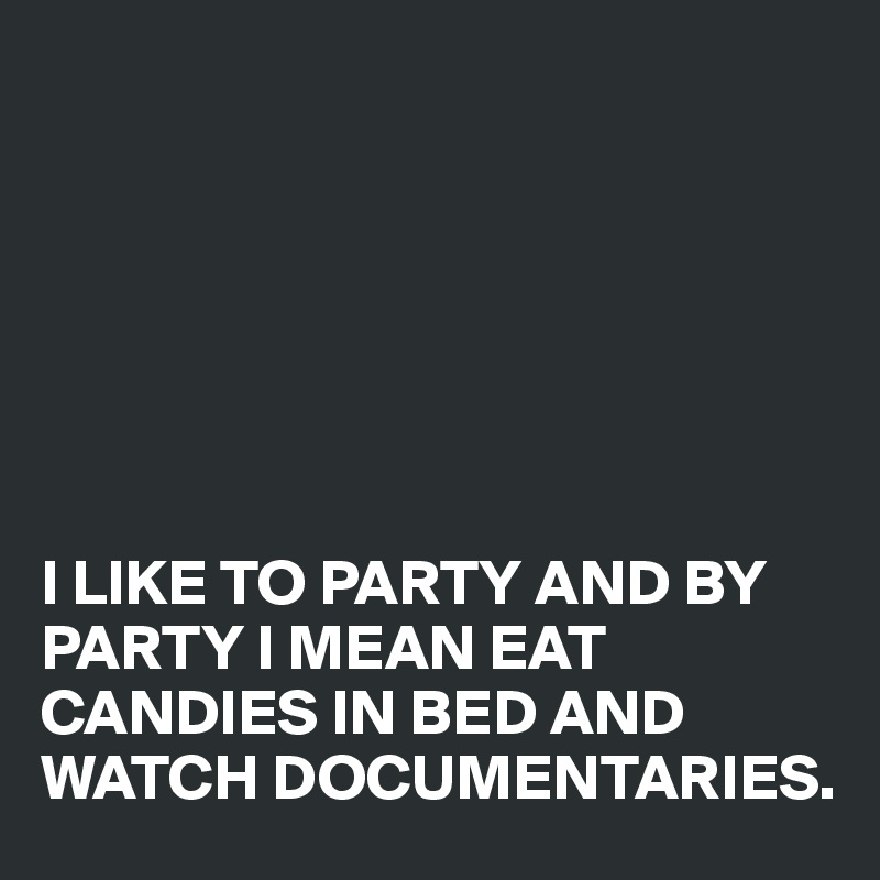 I LIKE TO PARTY AND BY PARTY I MEAN EAT CANDIES IN BED AND WATCH DOCUMENTARIES.