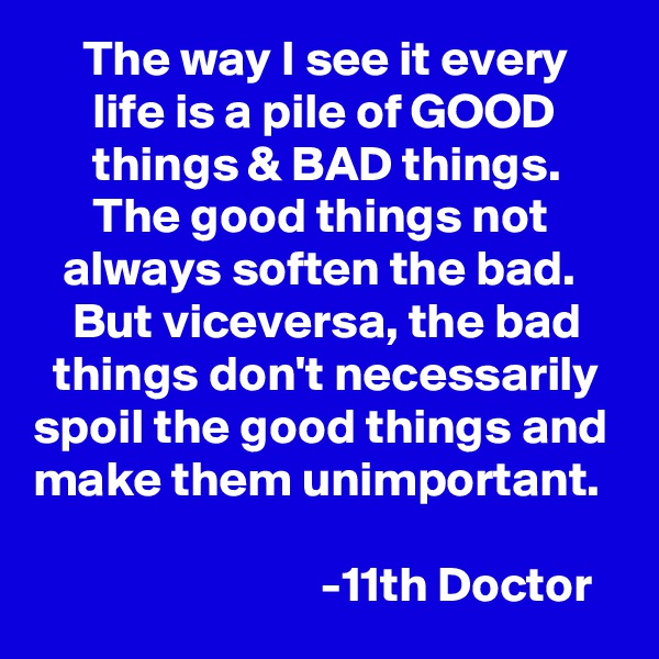 The way I see it every           life is a pile of GOOD             things & BAD things.            The good things not          always soften the bad.         But viceversa, the bad      things don't necessarily  spoil the good things and make them unimportant.                                -11th Doctor