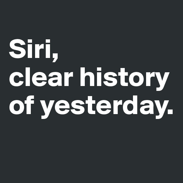 Siri,  clear history of yesterday.