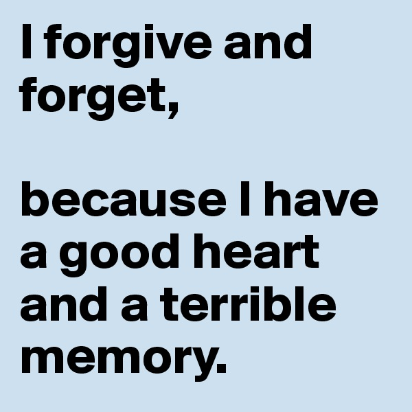 I forgive and forget,   because I have a good heart and a terrible memory.
