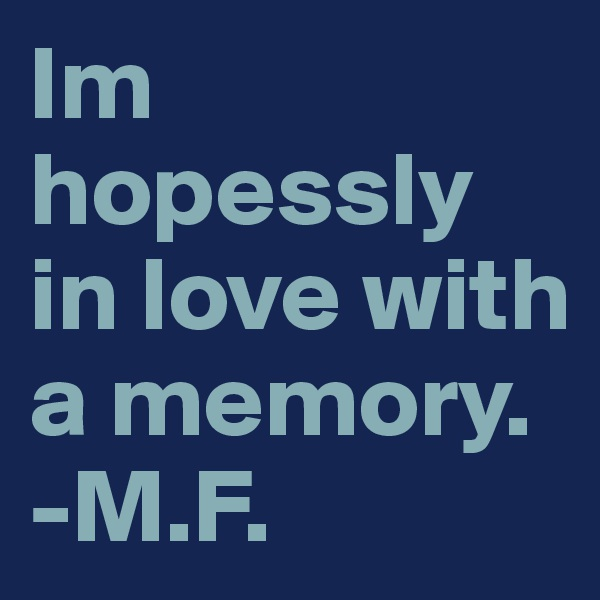 Im hopessly in love with a memory.  -M.F.