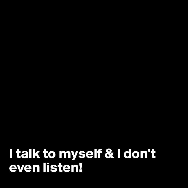 I talk to myself & I don't even listen!