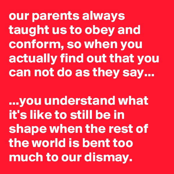 our parents always taught us to obey and conform, so when you actually find out that you can not do as they say...  ...you understand what it's like to still be in shape when the rest of the world is bent too much to our dismay.