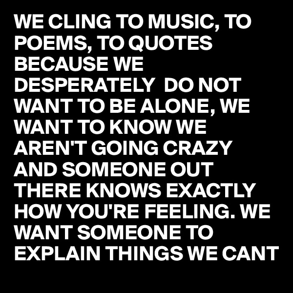 WE CLING TO MUSIC, TO POEMS, TO QUOTES BECAUSE WE DESPERATELY  DO NOT WANT TO BE ALONE, WE WANT TO KNOW WE AREN'T GOING CRAZY AND SOMEONE OUT THERE KNOWS EXACTLY HOW YOU'RE FEELING. WE WANT SOMEONE TO EXPLAIN THINGS WE CANT