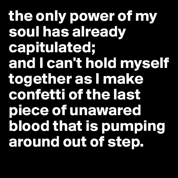 the only power of my soul has already capitulated;  and I can't hold myself together as I make confetti of the last piece of unawared blood that is pumping around out of step.