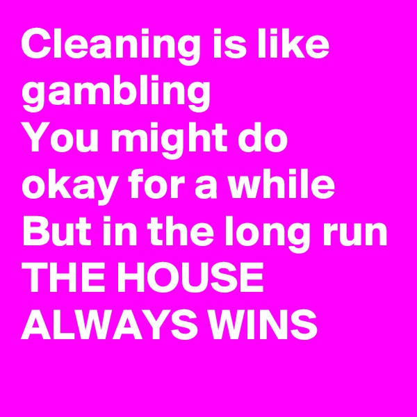 Cleaning is like gambling  You might do okay for a while But in the long run THE HOUSE ALWAYS WINS