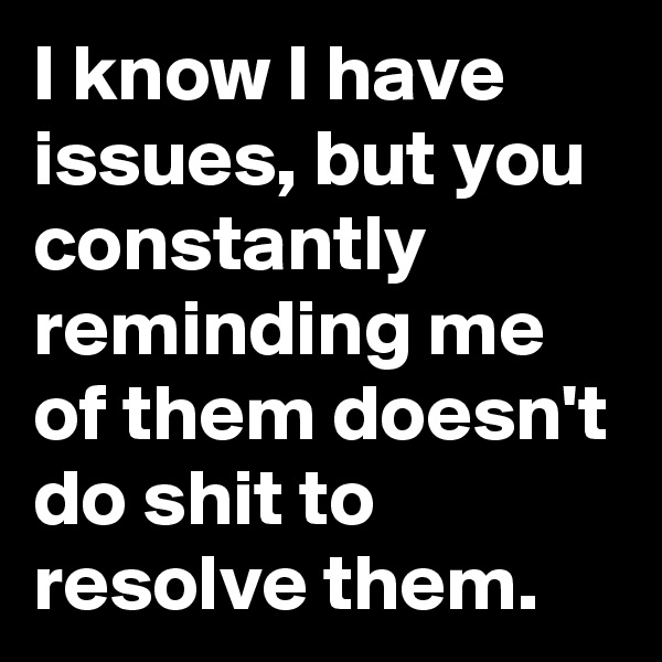 I know I have issues, but you constantly reminding me of them doesn't do shit to resolve them.