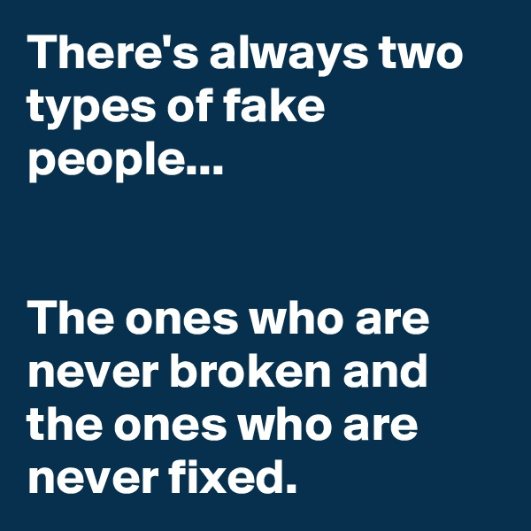 There's always two types of fake people...   The ones who are never broken and the ones who are never fixed.