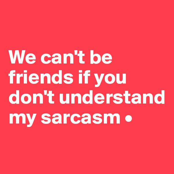 We can't be friends if you don't understand my sarcasm •