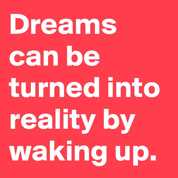 Dreams can be turned into reality by waking up.
