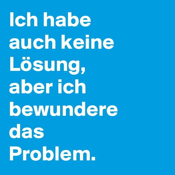 Ich habe auch keine Lösung, aber ich bewundere das Problem.