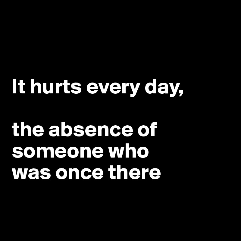 It hurts every day,  the absence of someone who  was once there