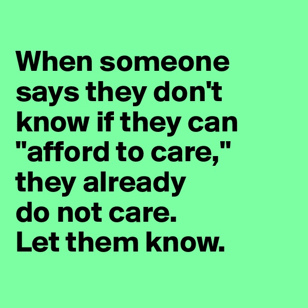 "When someone says they don't know if they can ""afford to care,"" they already  do not care.  Let them know."
