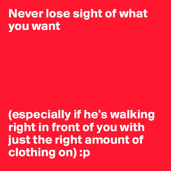 Never lose sight of what you want       (especially if he's walking right in front of you with just the right amount of clothing on) :p