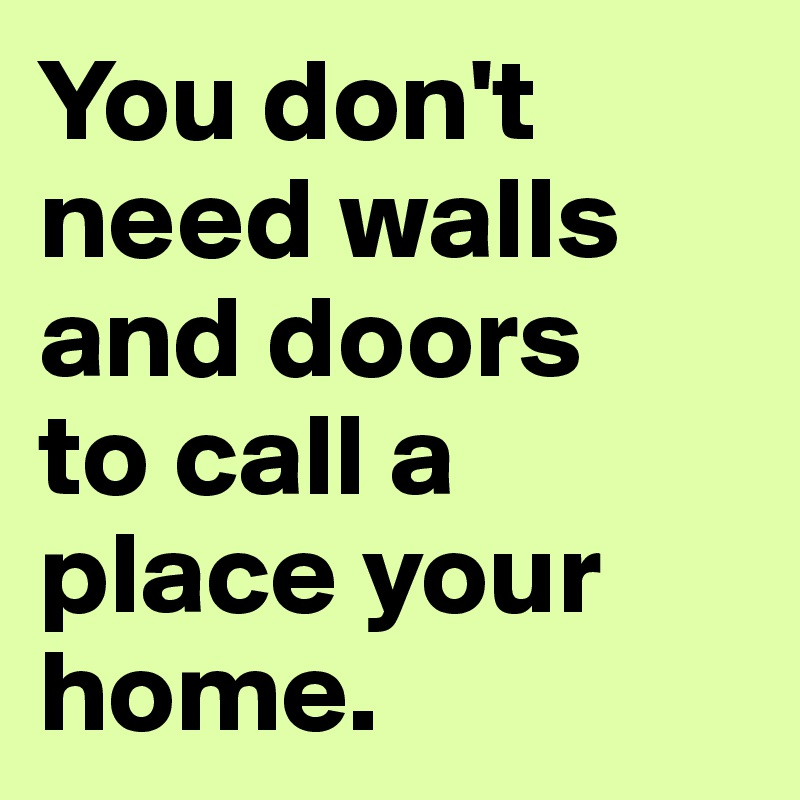 You don't need walls and doors  to call a place your home.