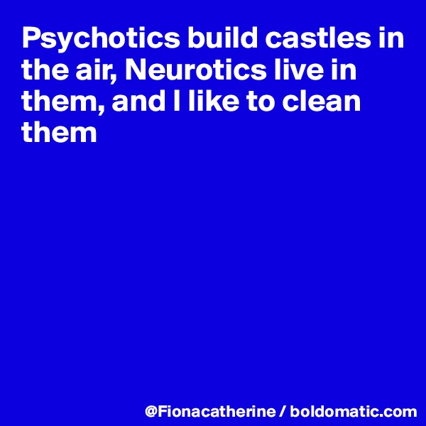 Psychotics build castles in the air, Neurotics live in  them, and I like to clean them