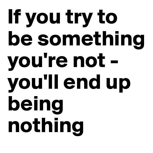 If you try to be something you're not - you'll end up being nothing