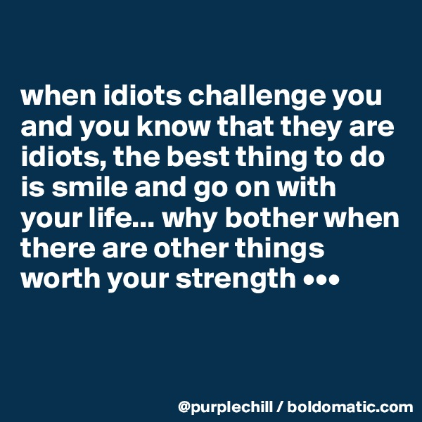 when idiots challenge you and you know that they are idiots, the best thing to do is smile and go on with your life... why bother when there are other things worth your strength •••