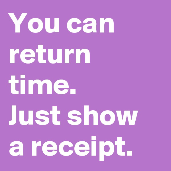 You can return time.  Just show a receipt.