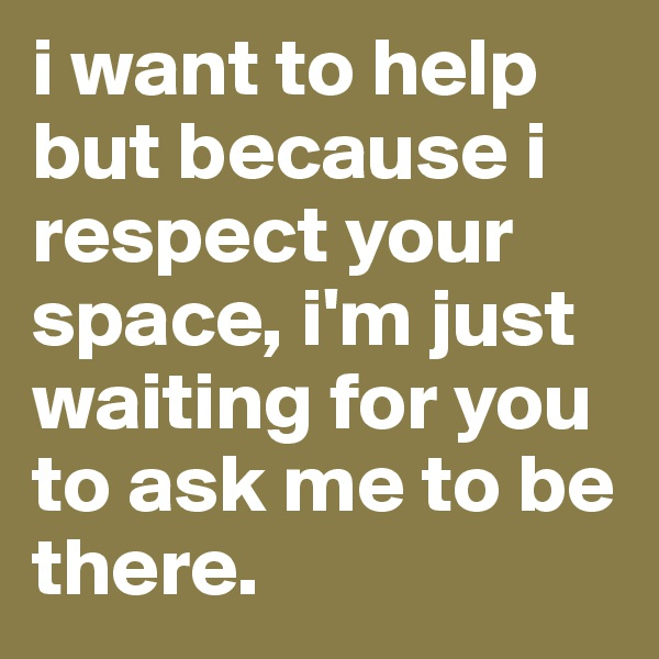 i want to help but because i respect your space, i'm just waiting for you to ask me to be there.