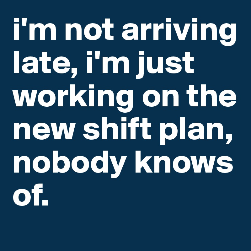 i'm not arriving late, i'm just working on the new shift plan, nobody knows of.