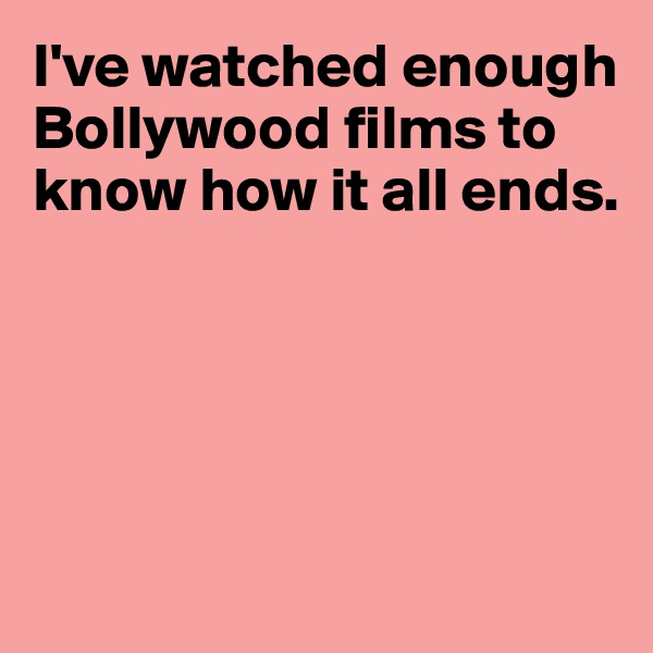 I've watched enough Bollywood films to know how it all ends.
