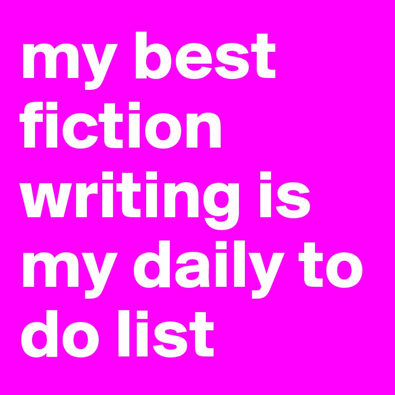 my best fiction writing is my daily to do list