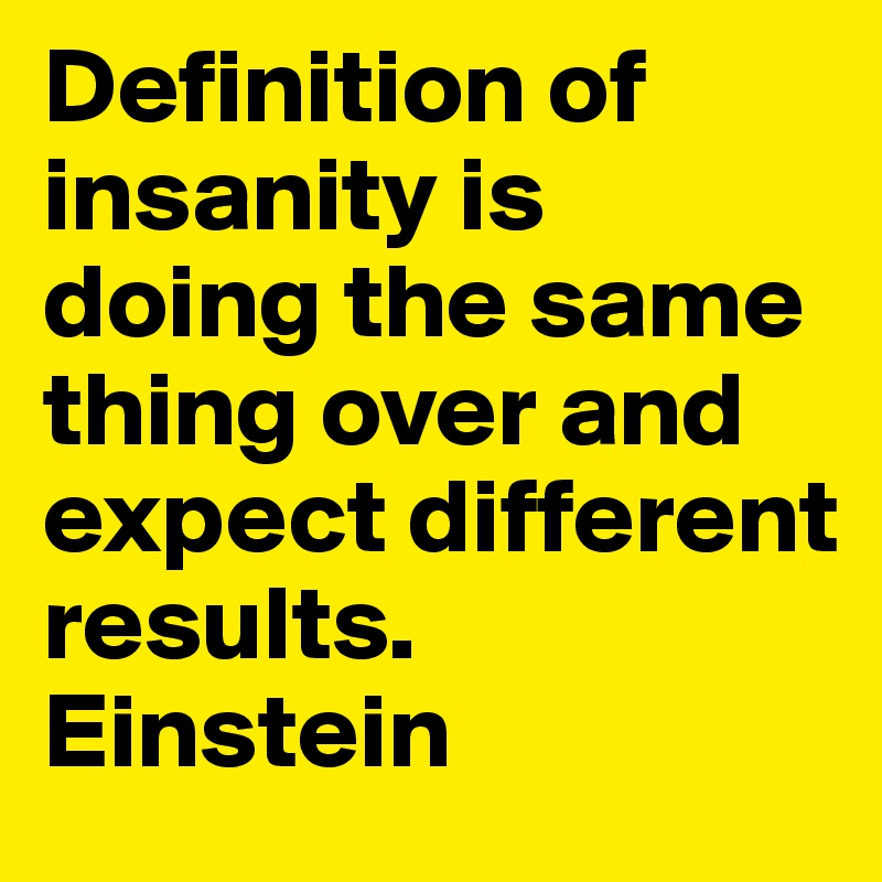 Definition Of Insanity Is Doing The Same Thing Over And Expect Different  Results. Einstein