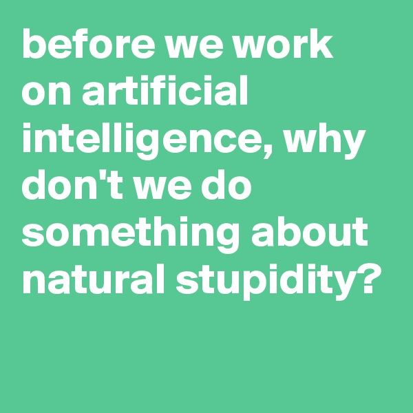 before we work on artificial intelligence, why don't we do something about natural stupidity?