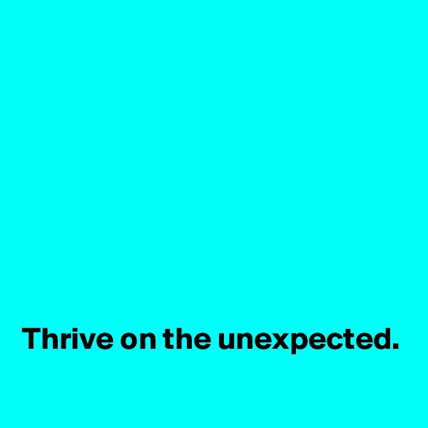 Thrive on the unexpected.