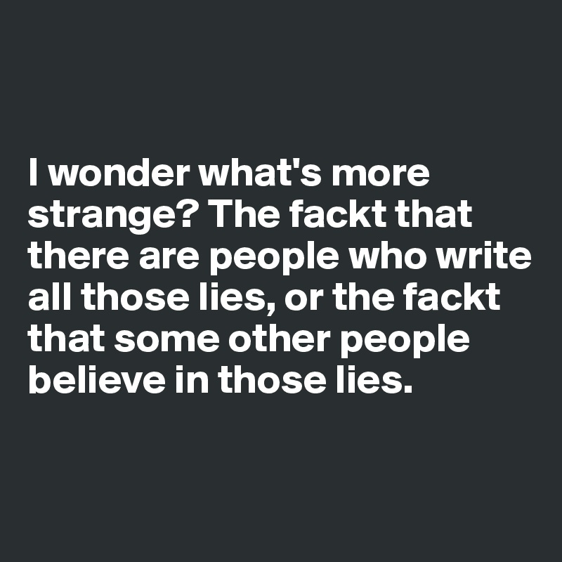 I wonder what's more strange? The fackt that there are people who write all those lies, or the fackt that some other people believe in those lies.