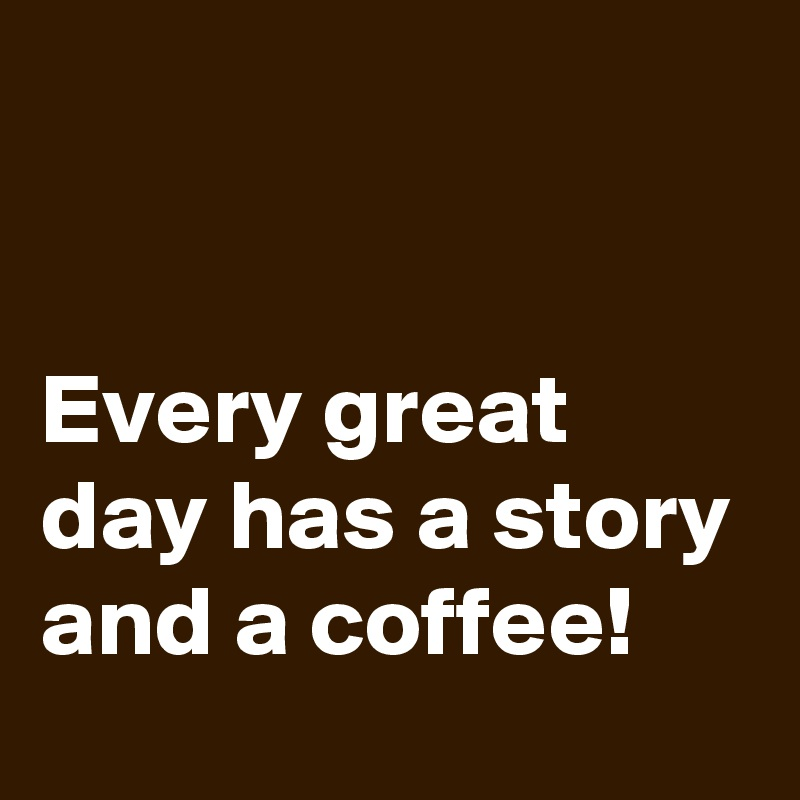 Every great day has a story and a coffee!