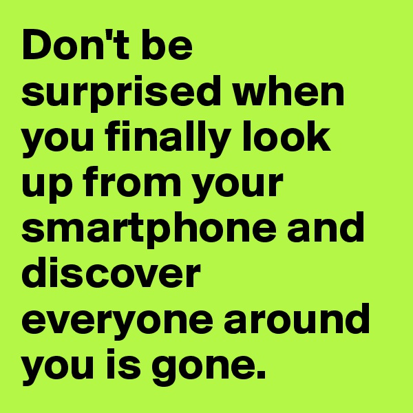 Don't be surprised when you finally look up from your smartphone and discover everyone around you is gone.