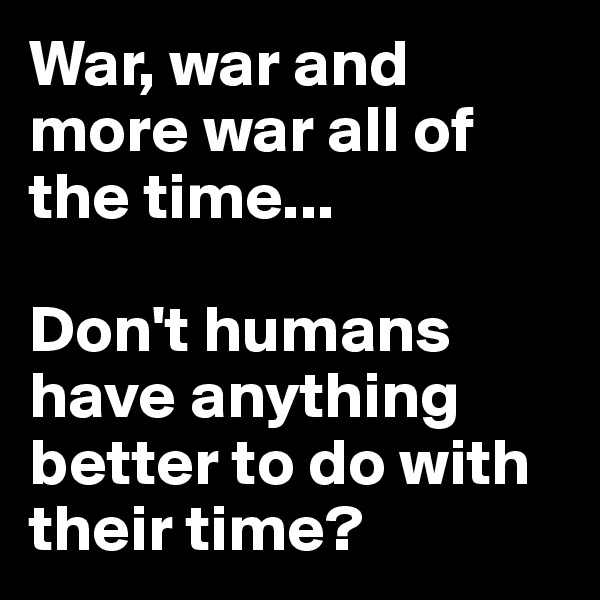 War, war and more war all of the time...  Don't humans have anything better to do with their time?
