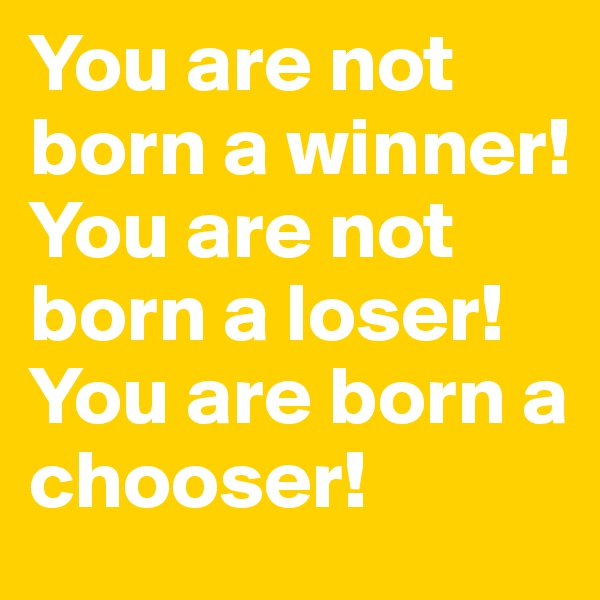 You are not born a winner! You are not born a loser! You are born a chooser!