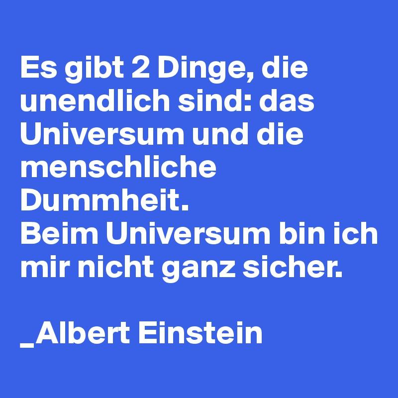 Es gibt 2 Dinge, die unendlich sind: das Universum und die menschliche Dummheit. Beim Universum bin ich mir nicht ganz sicher.  _Albert Einstein