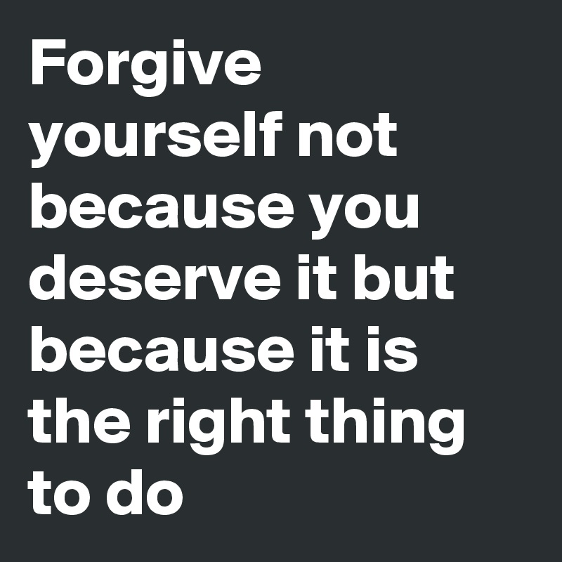 Forgive yourself not because you deserve it but because it is the right thing to do