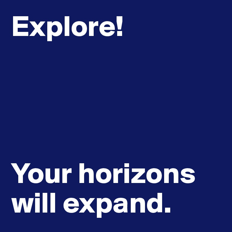 Explore!     Your horizons will expand.