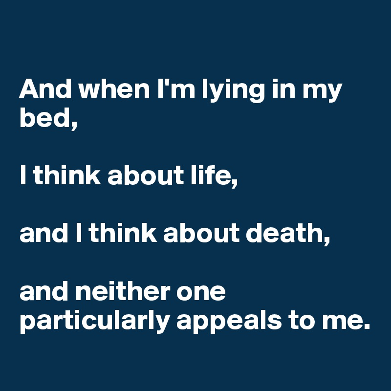 And when I'm lying in my bed,   I think about life,   and I think about death,   and neither one particularly appeals to me.